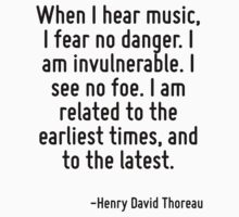 When I hear music, I fear no danger. I am invulnerable. I see no foe. I am related to the earliest times, and to the latest. by Quotr