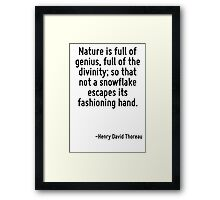 Nature is full of genius, full of the divinity; so that not a snowflake escapes its fashioning hand. Framed Print