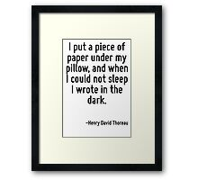 I put a piece of paper under my pillow, and when I could not sleep I wrote in the dark. Framed Print