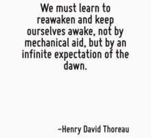 We must learn to reawaken and keep ourselves awake, not by mechanical aid, but by an infinite expectation of the dawn. by Quotr