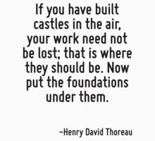 If you have built castles in the air, your work need not be lost; that is where they should be. Now put the foundations under them. by Quotr