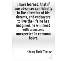 I have learned, that if one advances confidently in the direction of his dreams, and endeavors to live the life he has imagined, he will meet with a success unexpected in common hours. Poster