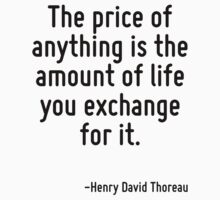 The price of anything is the amount of life you exchange for it. by Quotr