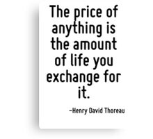The price of anything is the amount of life you exchange for it. Canvas Print
