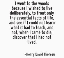 I went to the woods because I wished to live deliberately, to front only the essential facts of life, and see if I could not learn what it had to teach, and not, when I came to die, discover that I h by Quotr