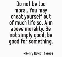 Do not be too moral. You may cheat yourself out of much life so. Aim above morality. Be not simply good; be good for something. by Quotr