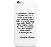 If a man walks in the woods for love of them half of each day, he is in danger of being regarded as a loafer. But if he spends his days as a speculator, shearing off those woods and making the earth  iPhone Case/Skin