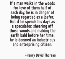 If a man walks in the woods for love of them half of each day, he is in danger of being regarded as a loafer. But if he spends his days as a speculator, shearing off those woods and making the earth  by Quotr