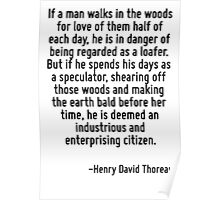If a man walks in the woods for love of them half of each day, he is in danger of being regarded as a loafer. But if he spends his days as a speculator, shearing off those woods and making the earth  Poster