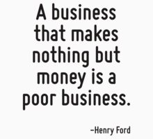 A business that makes nothing but money is a poor business. T-Shirt