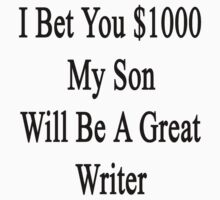 I Bet You $1000 My Son Will Be A Great Writer  by supernova23