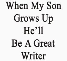 When My Son Grows Up He'll Be A Great Writer  by supernova23
