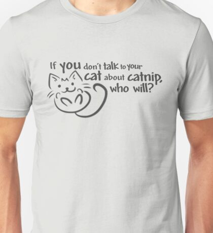 If you don't talk to your cat about catnip, who will? Unisex T-Shirt