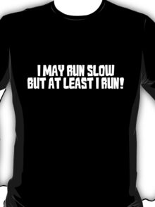 I may run slow but at least I run! T-Shirt