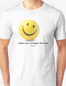 Bottom Line: I'm Happier Than You! Unisex T-Shirt