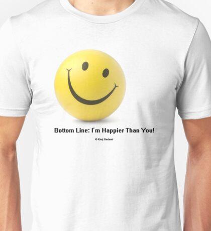 Bottom Line: I'm Happier Than You! Unisex T-Shirt
