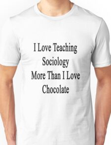 I Love Teaching Sociology More Than I Love Chocolate  Unisex T-Shirt