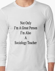 Not Only I'm A Great Person I'm Also A Sociology Teacher  Long Sleeve T-Shirt