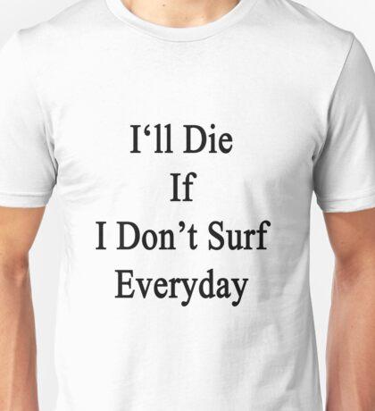 I'll Die If I Don't Surf Everyday  Unisex T-Shirt