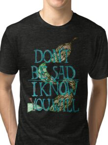 don't be sad I know you will Tri-blend T-Shirt