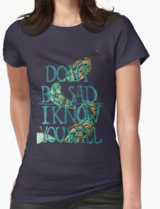 don't be sad I know you will Womens Fitted T-Shirt