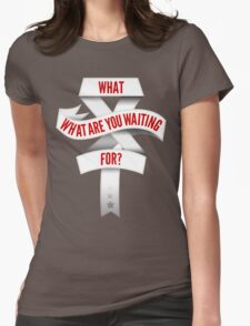 What Are You Waiting For? Womens Fitted T-Shirt