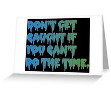Don't Get Caught If You Can't Do The Time! Greeting Card