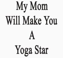 My Mom Will Make You A Yoga Star  by supernova23