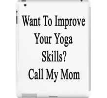 Want To Improve Your Yoga Skills? Call My Mom  iPad Case/Skin