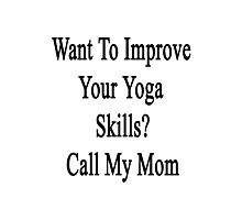 Want To Improve Your Yoga Skills? Call My Mom  Photographic Print