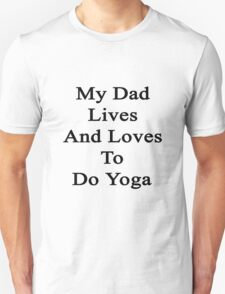 My Dad Lives And Loves To Do Yoga  T-Shirt