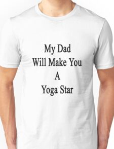 My Dad Will Make You A Yoga Star  Unisex T-Shirt
