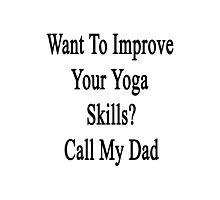 Want To Improve Your Yoga Skills? Call My Dad  Photographic Print