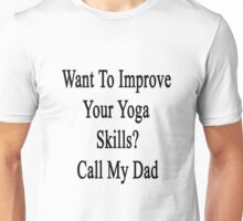 Want To Improve Your Yoga Skills? Call My Dad  Unisex T-Shirt