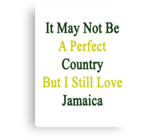 It May Not Be A Perfect Country But I Still Love Jamaica  Canvas Print