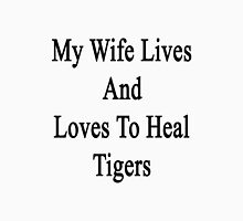 My Wife Lives And Loves To Heal Tigers  Unisex T-Shirt