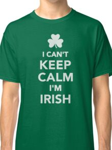 I can't keep calm I'm irish Classic T-Shirt