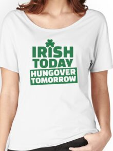 Irish today hungover tomorrow Women's Relaxed Fit T-Shirt