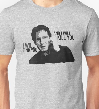 Taken - I will find you and I will kill you Unisex T-Shirt
