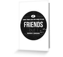 A LONG TIME AGO WE USED TO BE FRIENDS Greeting Card