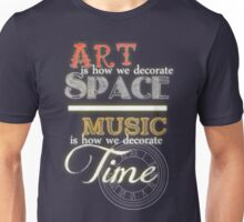 Art is How We Decorate Space- Music is How We Decorate Time Unisex T-Shirt
