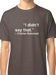 """I didn't say that."" - Charles Bukowski (White Text) Classic T-Shirt"