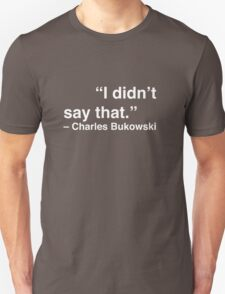"""I didn't say that."" - Charles Bukowski (White Text) Unisex T-Shirt"