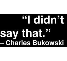 """I didn't say that."" - Charles Bukowski (White Text) Photographic Print"