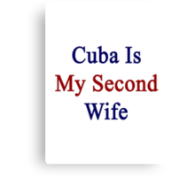 Cuba Is My Second Wife  Canvas Print