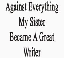 Against Everything My Sister Became A Great Writer  by supernova23