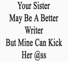 Your Sister May Be A Better Writer But Mine Can Kick Her Ass  by supernova23