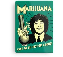 Can't we all just get a bong? Metal Print