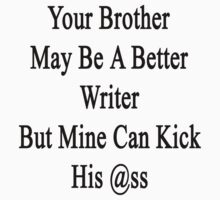 Your Brother May Be A Better Writer But Mine Can Kick His Ass  by supernova23