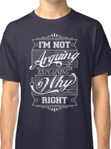 I'm Not Arguing, Im Explaining Why I'm Right Classic T-Shirt